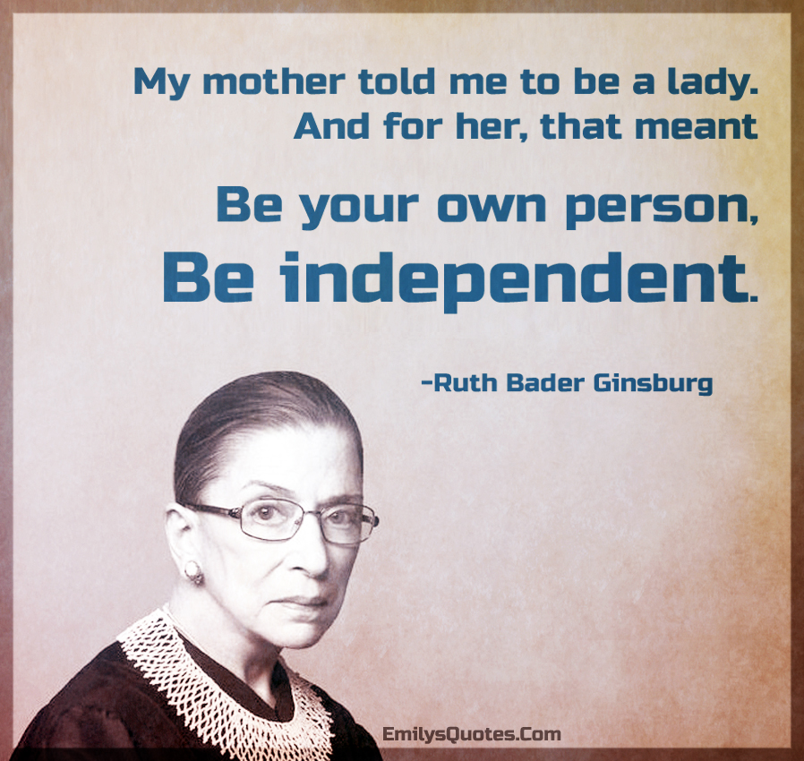 My mother told me to be a lady. And for her, that meant be your own person, be independent.