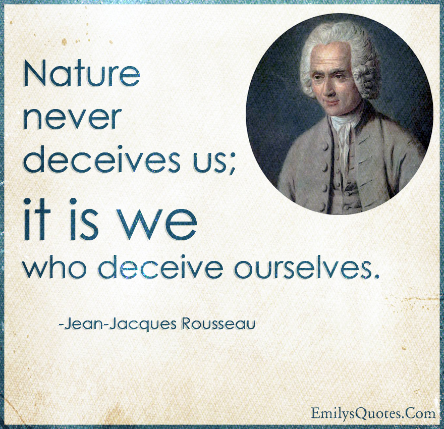 Nature never deceives us; it is we who deceive ourselves.
