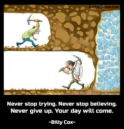 Never stop trying. Never stop believing. Never give up. Your day will come.