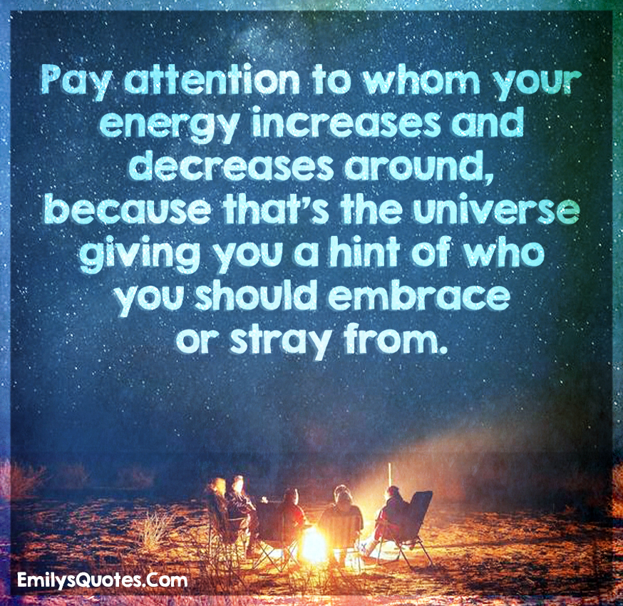 Pay attention to whom your energy increases and decreases around, because