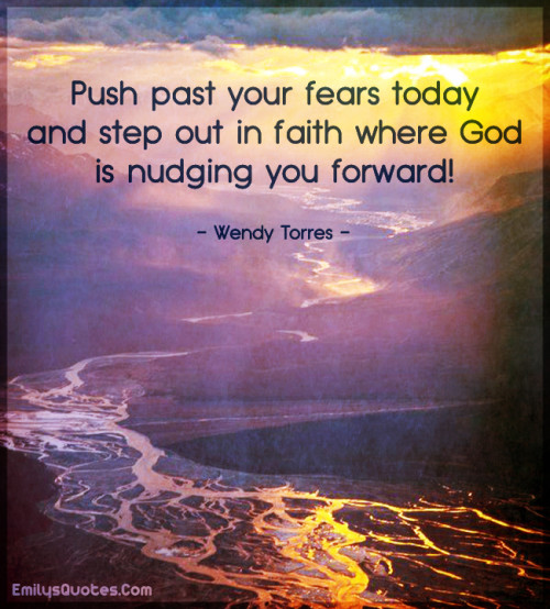 Push past your fears today and step out in faith where God is nudging you forward!