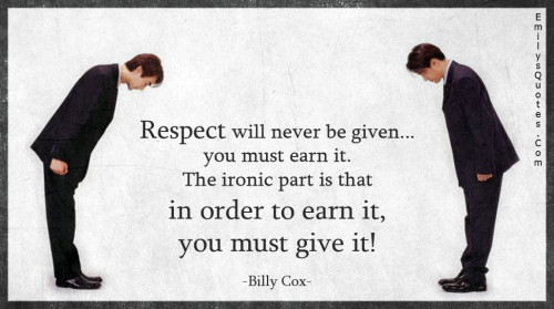 Respect will never be given... you must earn it. The ironic part is that