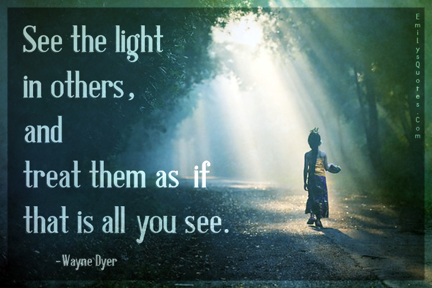 See the light in others, and treat them as if that is all you see.