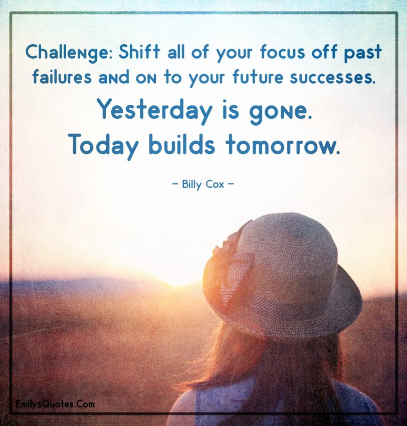 Shift all of your focus off past failures and on to your future successes.