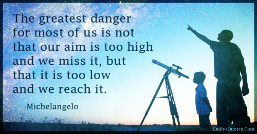 The greatest danger for most of us is not that our aim is too high and