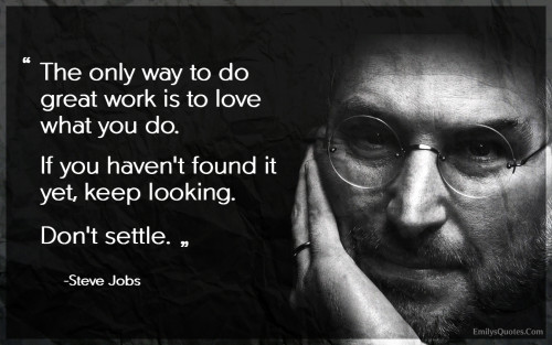 The only way to do great work is to love what you do. If you haven't