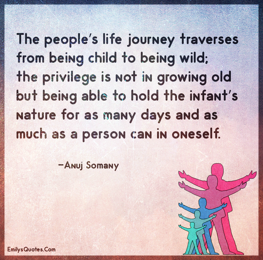 The people's life journey traverses from being child to being wild; the privilege is