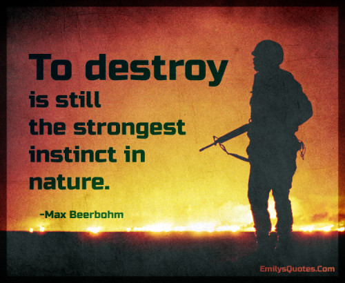 To destroy is still the strongest instinct in nature.