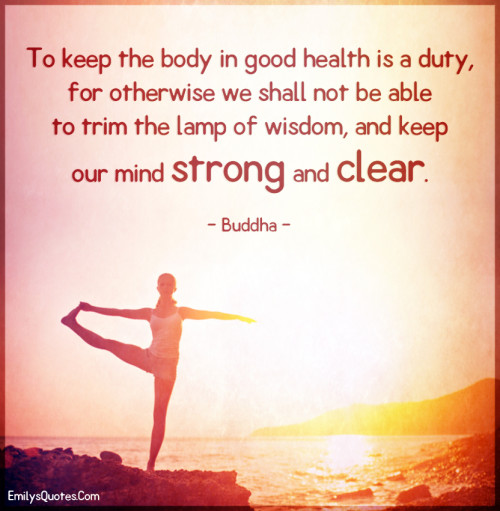 To keep the body in good health is a duty, for otherwise we shall not be able to