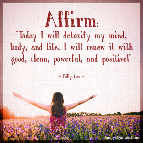 Today I will detoxify my mind, body, and life. I will renew it with