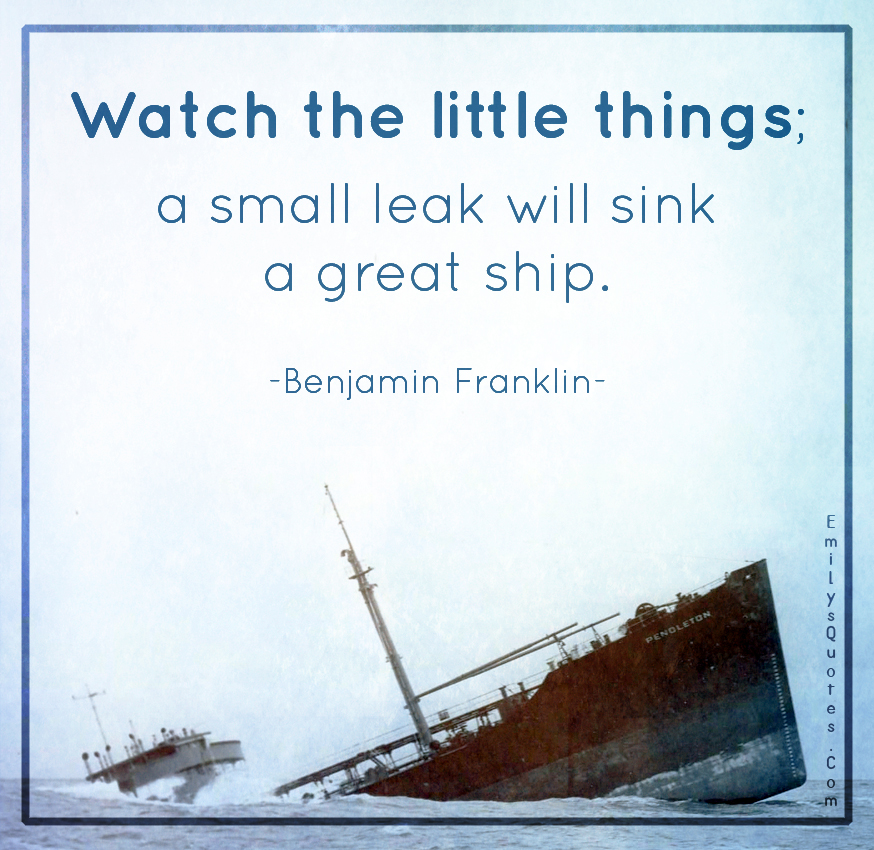 Watch the little things; a small leak will sink a great ship.