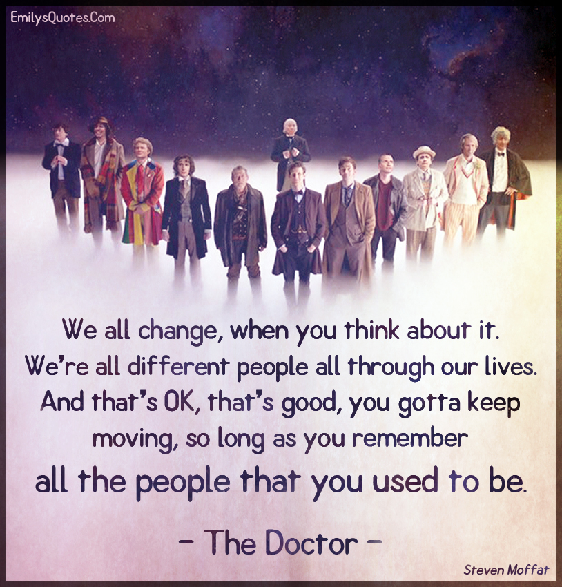 We all change, when you think about it. We're all different people all through our lives