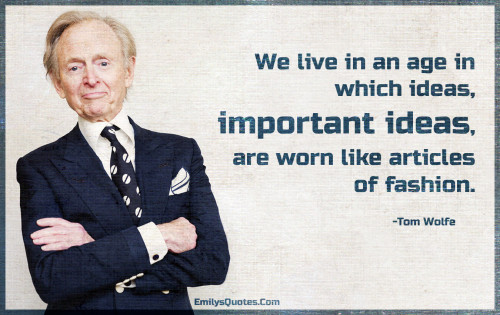 We live in an age in which ideas, important ideas, are worn like articles of fashion.