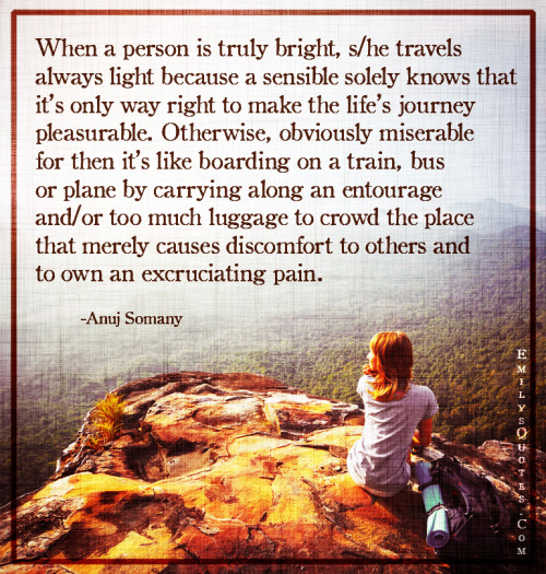 When a person is truly bright, she travels always light because a sensible