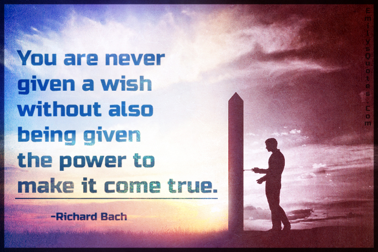 You are never given a wish without also being given the power to make it come true.