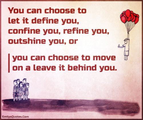 You can choose to let it define you, confine you, refine you, outshine you