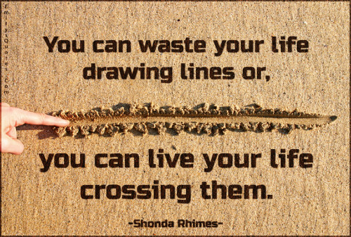You can waste your life drawing lines or, you can live your life crossing them.