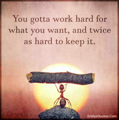 You gotta work hard for what you want, and twice as hard to keep it.