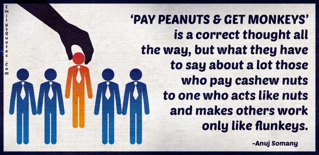 'PAY PEANUTS & GET MONKEYS' is a correct thought all the way, but what they have to say