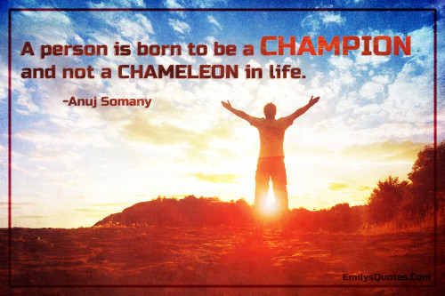 A person is born to be a CHAMPION and not a CHAMELEON in life.
