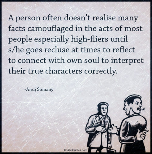 A person often doesn't realise many facts camouflaged in the acts of most people