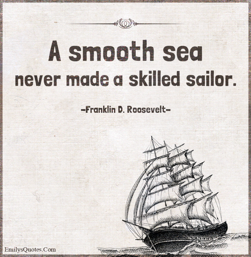 Image result for who made the quote a smooth sea never made a skilled sailor