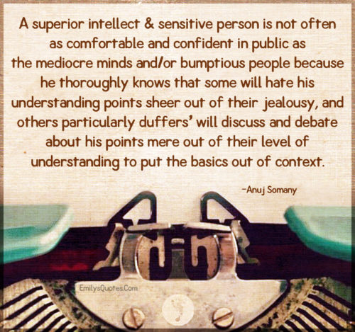 A superior intellect & sensitive person is not often as comfortable and confident