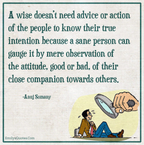 A wise doesn't need advice or action of the people to know their true intention because