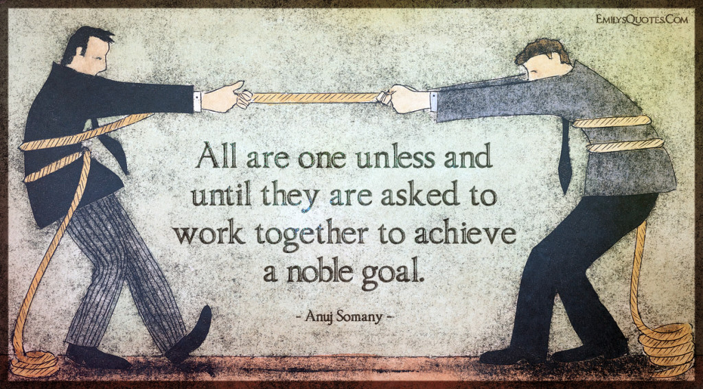 All are one unless and until they are asked to work together to achieve a noble goal. - INFIGHTING