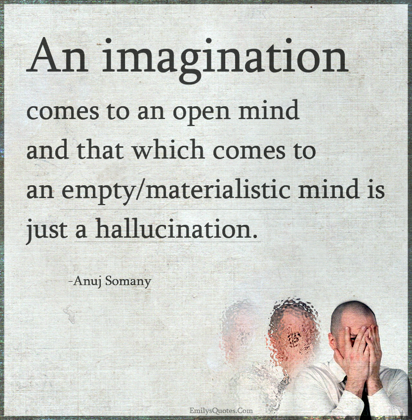 An imagination comes to an open mind and that which comes to an empty