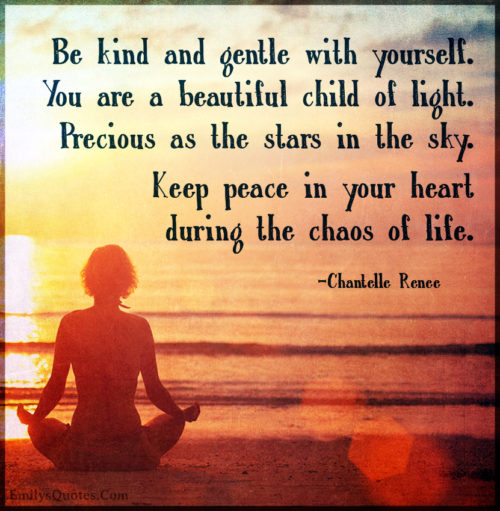 Be kind and gentle with yourself. You are a beautiful child of light. Precious as the stars