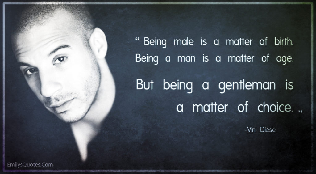Being male is a matter of birth. Being a man is a matter of age. But being a gentleman is a matter of choice.