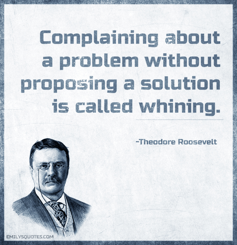 Complaining about a problem without proposing a solution is called whining.