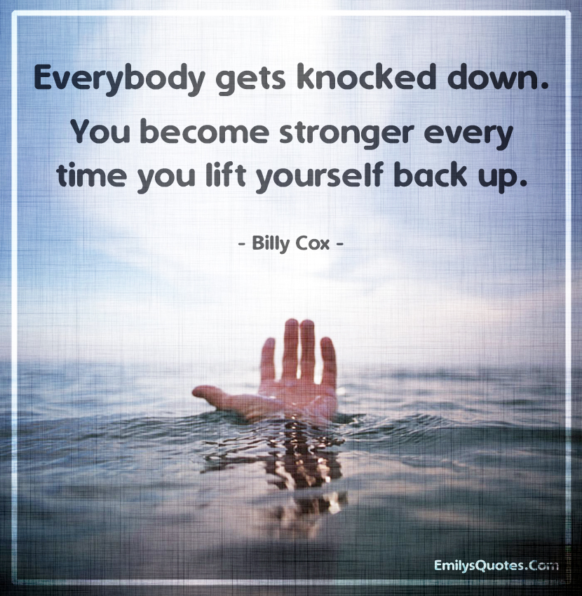 Everybody gets knocked down. You become stronger every time you lift yourself back up.