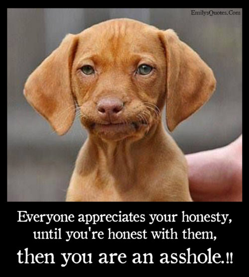 Everyone appreciates your honesty, until you're honest with them, then you are an asshole.!!