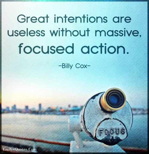 Great intentions are useless without massive, focused action.