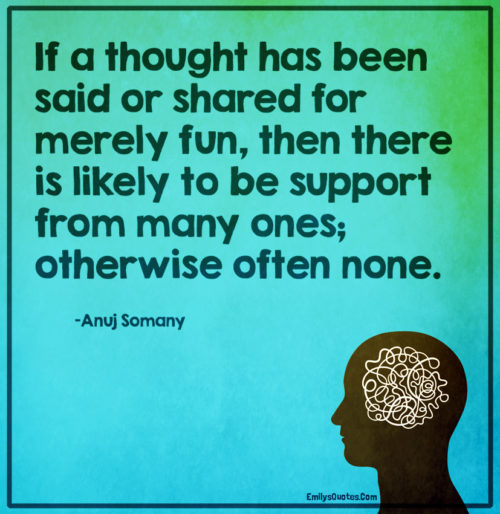 If a thought has been said or shared for merely fun, then there is likely to be support