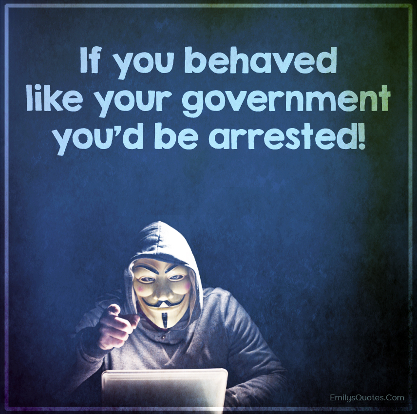 If you behaved like your government you'd be arrested!