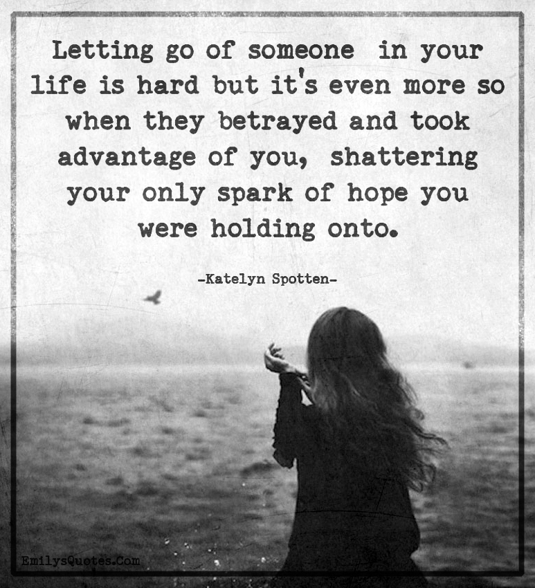 Letting go of someone  in your life is hard but it's even more so when they betrayed