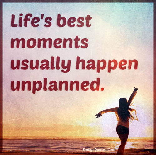 Life's best moments usually happen unplanned.