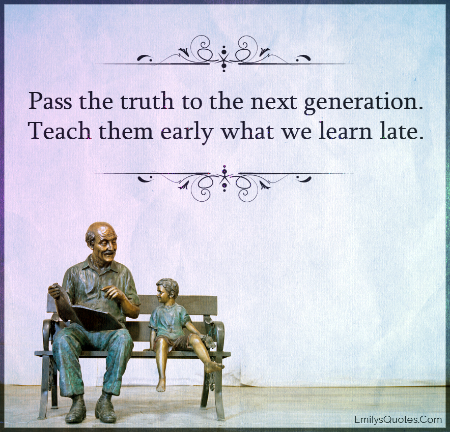 Pass the truth to the next generation. Teach them early what we learn late.