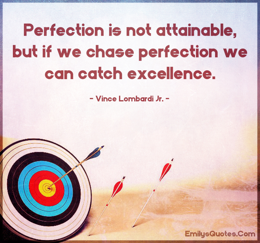 Perfection is not attainable, but if we chase perfection we can catch excellence.