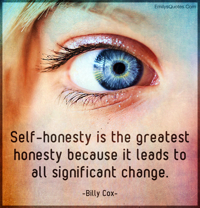Self-honesty is the greatest honesty because it leads to all significant change.