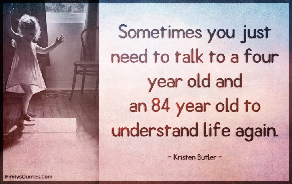 Sometimes you just need to talk to a four year old and an 84 year old to understand life again.