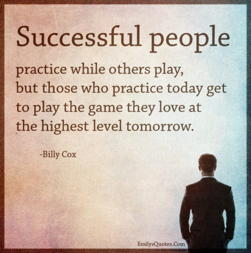 Successful people practice while others play, but those who practice today