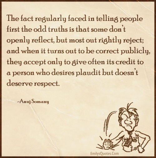 The fact regularly faced in telling people first the odd truths is that some don't