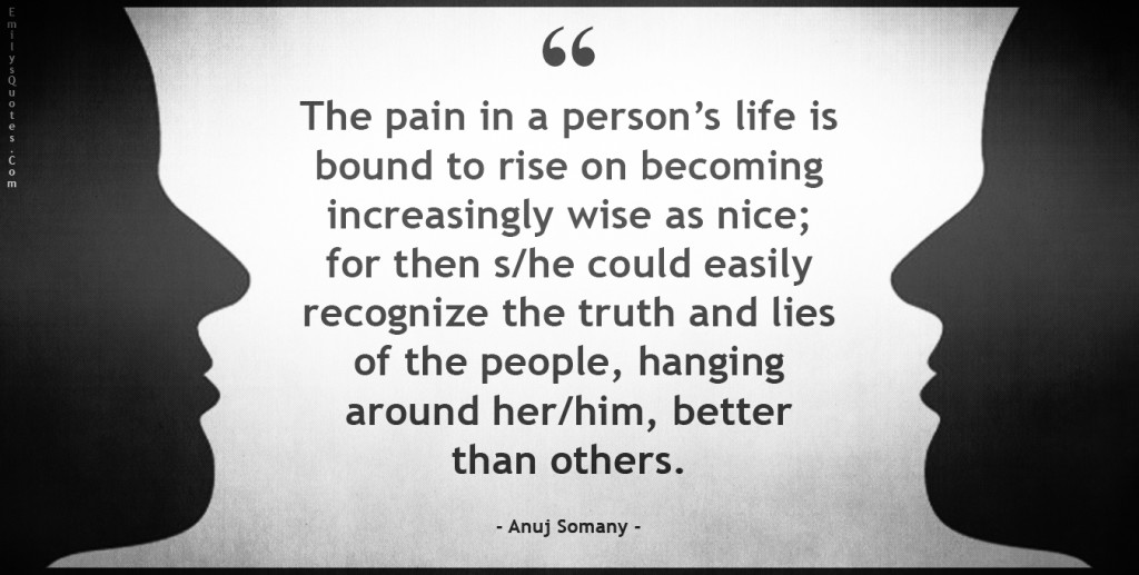 The pain in a person's life is bound to rise on becoming increasingly wise as nice