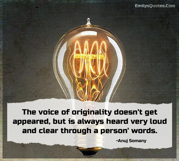 The voice of originality doesn't get appeared, but is always heard very loud and clear through a person' words.
