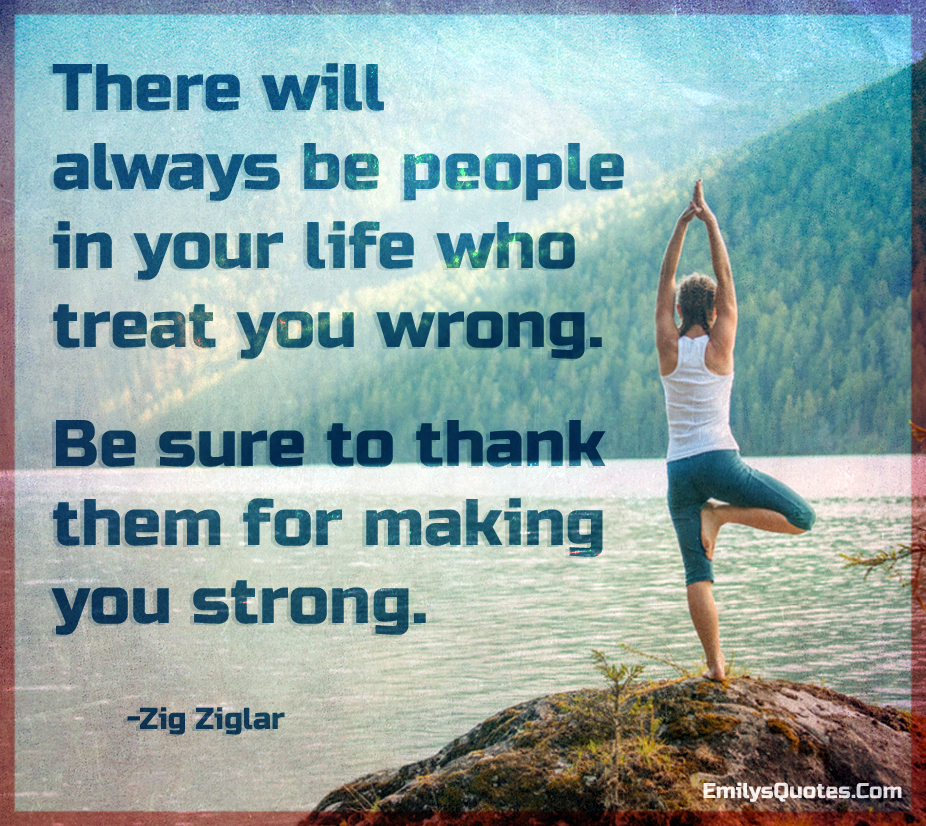 There will always be people in your life who treat you wrong. Be sure to thank them for making you strong.