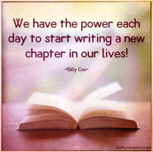 We have the power each day to start writing a new chapter in our lives!